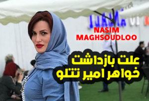 علت بازداشت خواهر امیر تتلو ( نسیم مقصودلو بازداشت شد )